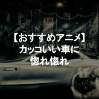 カッコいい車が登場するアニメ6選!【車オタクも唸る緻密な描写】