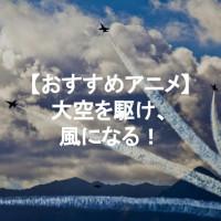 飛行機・戦闘機が登場するアニメおすすめ5選!【大空を駆け回れ】