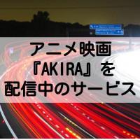映画「AKIRA(アキラ)」のフル動画を無料視聴する方法【anitubeやアニポより確実に】