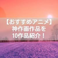 こだわりの神作画アニメおすすめ10選!【現実越えのキレイな世界が広がる】
