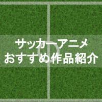 定番サッカーアニメおすすめ5選!【プロチームからスーパー小学生まで】