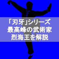 【刃牙(バキ)シリーズ】 烈海王を徹底解説!中国武術の最高峰に輝く男