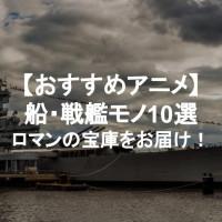 船・戦艦が活躍するアニメ10選!【一度は乗ってみたい】