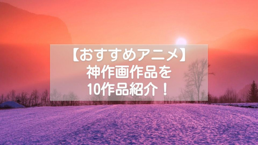 こだわりのおすすめ神作画アニメ10選!【現実越えのキレイな世界が広がる】 サムネイル
