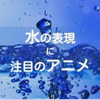 水の表現が美しすぎるアニメおすすめ10選!こだわりの色、波、揺れ方に注目