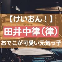 【けいおん】田井中律(りっちゃん)はドラム担当の元気っ子!おでこが可愛いムードメーカーの魅力