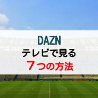 DAZN(ダゾーン)をはじめてでも簡単にテレビで見る方法7つ【一覧表で楽々チェック!】