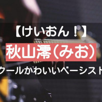 【けいおん】秋山澪(みお)はしっかり者ベーシスト!恥ずかしがり屋なところも可愛い
