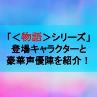 アニメ版「<物語>シリーズ」のキャラクター、豪華声優キャストを一挙紹介!【ニッチなところまで網羅】