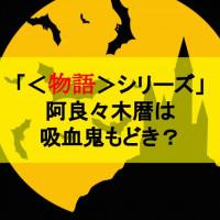 「<物語>シリーズ」阿良々木暦は吸血鬼!?お人好しな変態ハーレム主人公を解説
