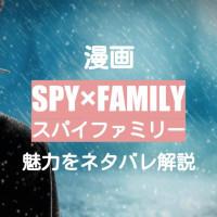 漫画『SPY×FAMILY』の魅力をネタバレありで紹介!偽装家族の痛快ホームコメディ