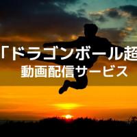 アニメ『ドラゴンボール超』の動画を無料で観るには?【1話〜最終話まで配信中】