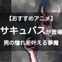 サキュバスが登場するアニメおすすめ12選【淫魔の誘惑にご注意!】