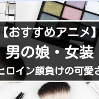 男の娘・女装アニメキャラ15選【ヒロインよりも可愛い?魅力にメロメロ】