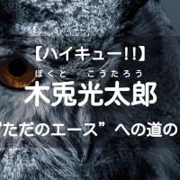 """『ハイキュー!!』木兎光太郎が""""ただのエース""""になるまでの道のりとは?"""