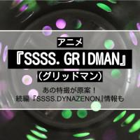 『SSSS.GRIDMAN(グリッドマン)』とは?実写版の特撮ヒーローや続編アニメ情報も紹介