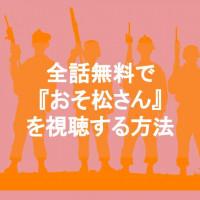 アニメ『おそ松さん』を無料で観れる動画配信サービスはどこ?【映画版と1~2期全話コンプリート】