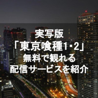 実写映画「東京グール(1・2)」のフル動画を無料視聴できる配信サービス一覧【無印&東京喰種S】
