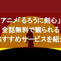 アニメ「るろうに剣心」の動画を全話無料で視聴できるおすすめのサービスを紹介!【YouTubeよりも確実に】