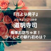 道明寺司について解説!つくしとの馴れ初めや名言を紹介【花より男子】
