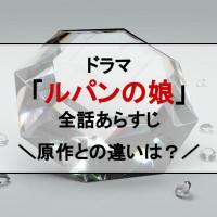 ドラマ『ルパンの娘』全話ネタバレあらすじ&原作との違いを紹介!華と和馬は結局どうなった?