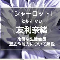 「シャーロット」友利奈緒は冷たく厳しい生徒会長!能力や過去まで解説