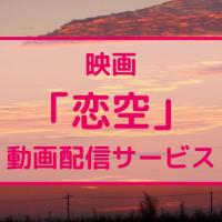 映画『恋空』のフル動画を無料視聴できる配信サービスはどこ?【三浦春馬×新垣結衣(ガッキー)】