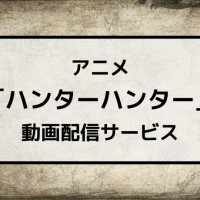 アニメ「ハンターハンター」のフル動画を1話から無料視聴できる配信サービスは?【YouTubeより確実に】